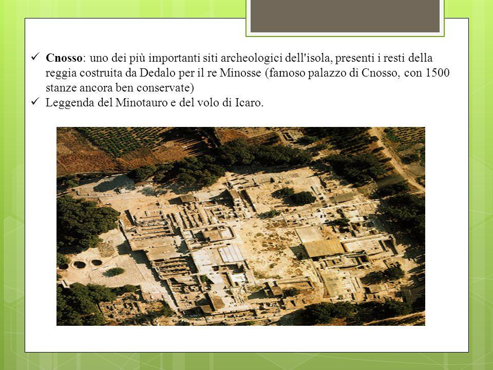 Cnosso: uno dei più importanti siti archeologici dell isola, presenti i resti della reggia costruita da Dedalo per il re Minosse (famoso palazzo di Cnosso, con 1500 stanze ancora ben conservate)