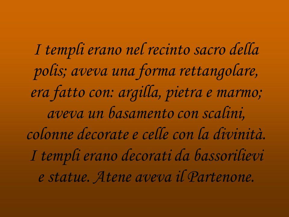I templi erano nel recinto sacro della polis; aveva una forma rettangolare, era fatto con: argilla, pietra e marmo; aveva un basamento con scalini, colonne decorate e celle con la divinità.