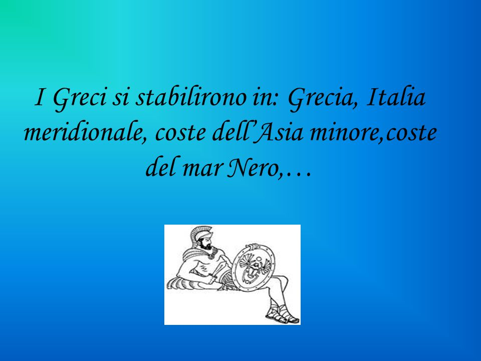 I Greci si stabilirono in: Grecia, Italia meridionale, coste dell'Asia minore,coste del mar Nero,…