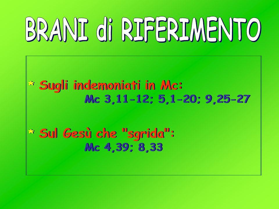 BRANI di RIFERIMENTO * Sugli indemoniati in Mc: Mc 3,11-12; 5,1-20; 9,25-27.
