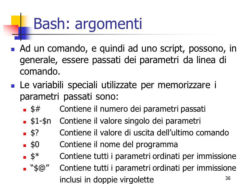 Bash: argomenti Ad un comando, e quindi ad uno script, possono, in generale, essere passati dei parametri da linea di comando.