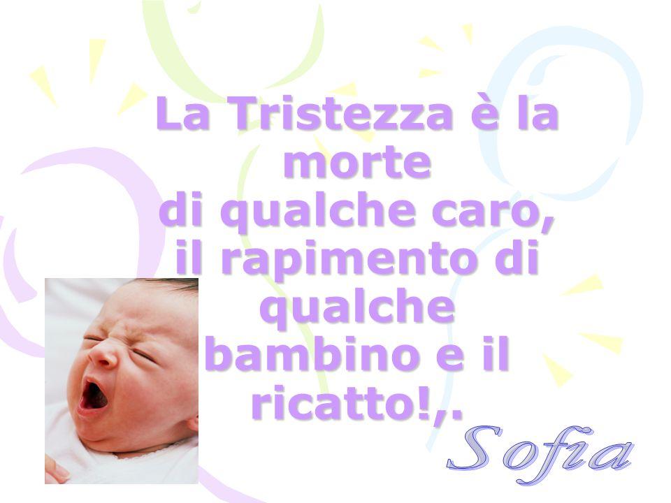 La Tristezza è la morte di qualche caro, il rapimento di qualche bambino e il ricatto!,.