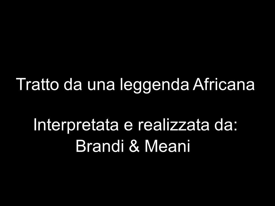 Tratto da una leggenda Africana Interpretata e realizzata da: