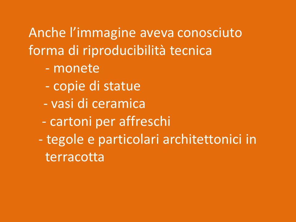 Anche l'immagine aveva conosciuto forma di riproducibilità tecnica - monete - copie di statue - vasi di ceramica - cartoni per affreschi - tegole e particolari architettonici in terracotta