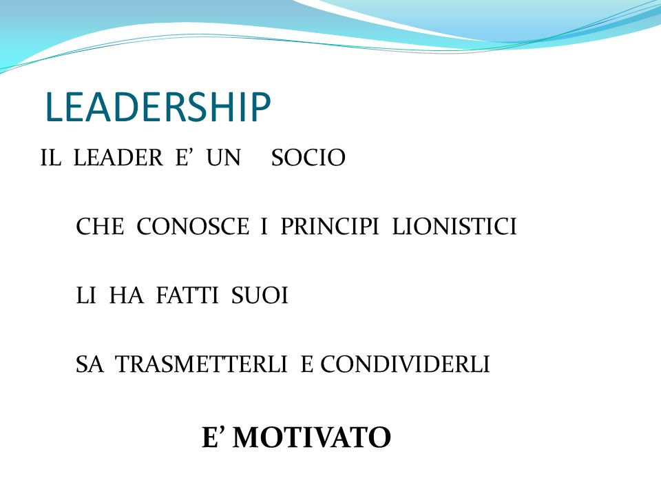 LEADERSHIP IL LEADER E' UN SOCIO CHE CONOSCE I PRINCIPI LIONISTICI