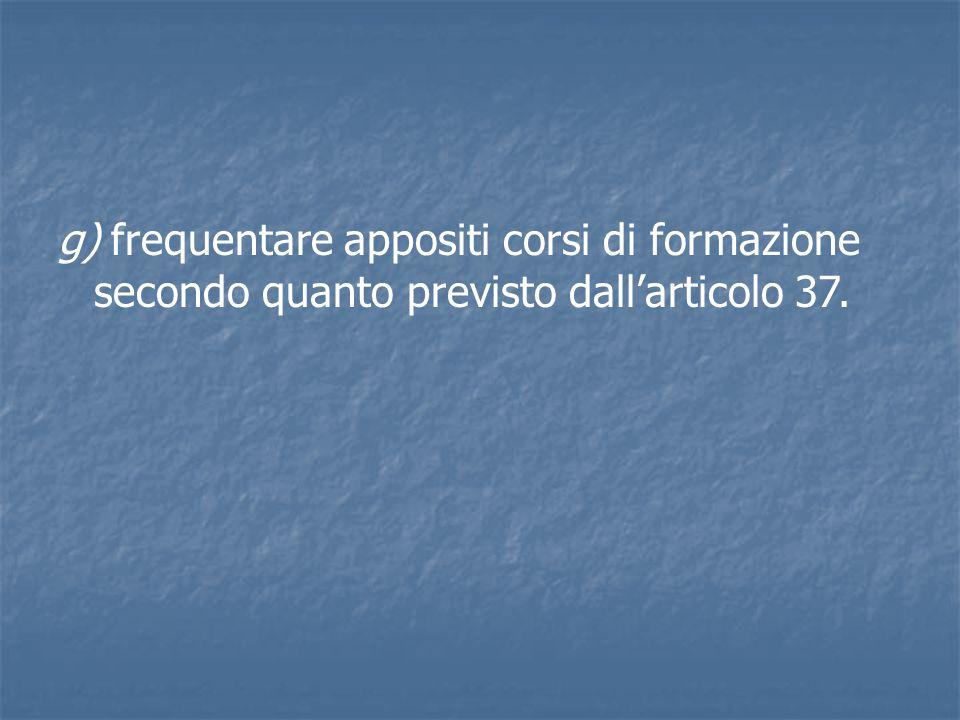 g) frequentare appositi corsi di formazione secondo quanto previsto dall'articolo 37.