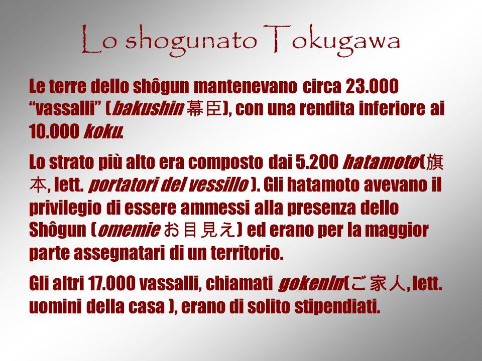 Lo shogunato Tokugawa Le terre dello shôgun mantenevano circa 23.000 vassalli (bakushin 幕臣), con una rendita inferiore ai 10.000 koku.