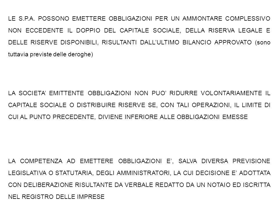 LE S.P.A. POSSONO EMETTERE OBBLIGAZIONI PER UN AMMONTARE COMPLESSIVO NON ECCEDENTE IL DOPPIO DEL CAPITALE SOCIALE, DELLA RISERVA LEGALE E DELLE RISERVE DISPONIBILI, RISULTANTI DALL'ULTIMO BILANCIO APPROVATO (sono tuttavia previste delle deroghe)