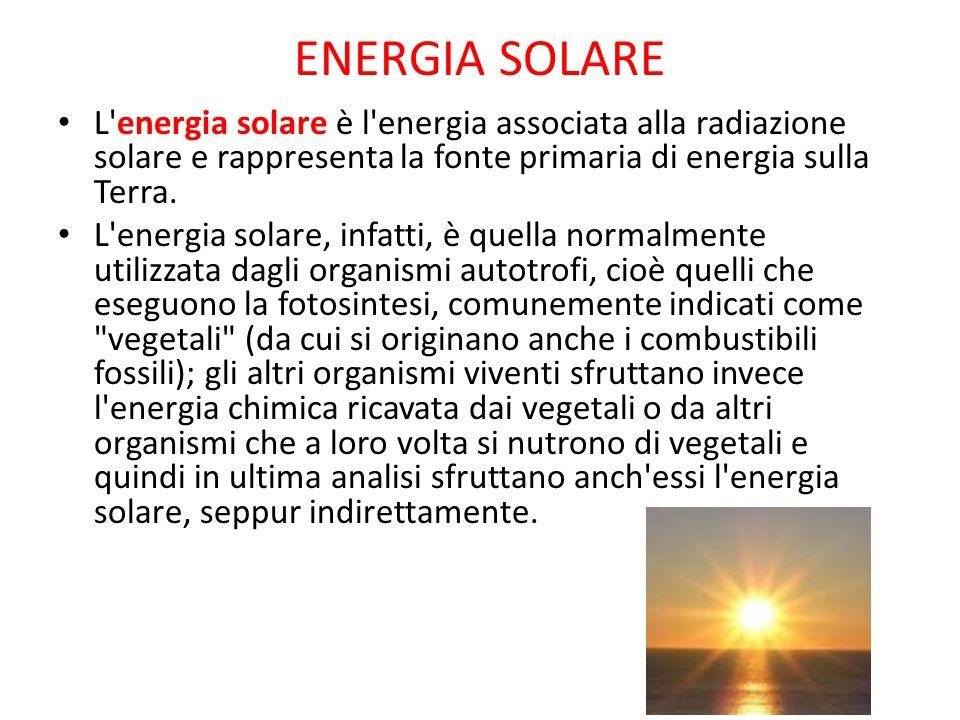 ENERGIA SOLARE L energia solare è l energia associata alla radiazione solare e rappresenta la fonte primaria di energia sulla Terra.