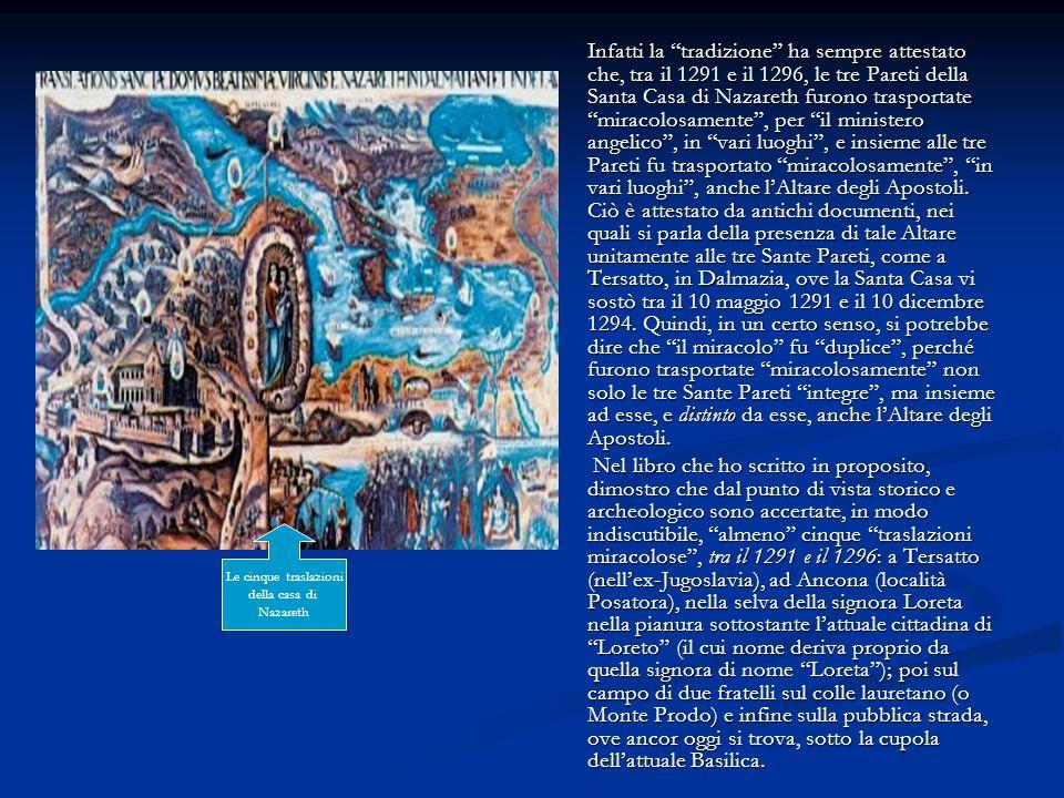 Infatti la tradizione ha sempre attestato che, tra il 1291 e il 1296, le tre Pareti della Santa Casa di Nazareth furono trasportate miracolosamente , per il ministero angelico , in vari luoghi , e insieme alle tre Pareti fu trasportato miracolosamente , in vari luoghi , anche l'Altare degli Apostoli. Ciò è attestato da antichi documenti, nei quali si parla della presenza di tale Altare unitamente alle tre Sante Pareti, come a Tersatto, in Dalmazia, ove la Santa Casa vi sostò tra il 10 maggio 1291 e il 10 dicembre 1294. Quindi, in un certo senso, si potrebbe dire che il miracolo fu duplice , perché furono trasportate miracolosamente non solo le tre Sante Pareti integre , ma insieme ad esse, e distinto da esse, anche l'Altare degli Apostoli.