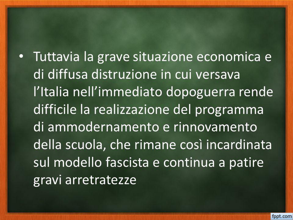 Tuttavia la grave situazione economica e di diffusa distruzione in cui versava l'Italia nell'immediato dopoguerra rende difficile la realizzazione del programma di ammodernamento e rinnovamento della scuola, che rimane così incardinata sul modello fascista e continua a patire gravi arretratezze
