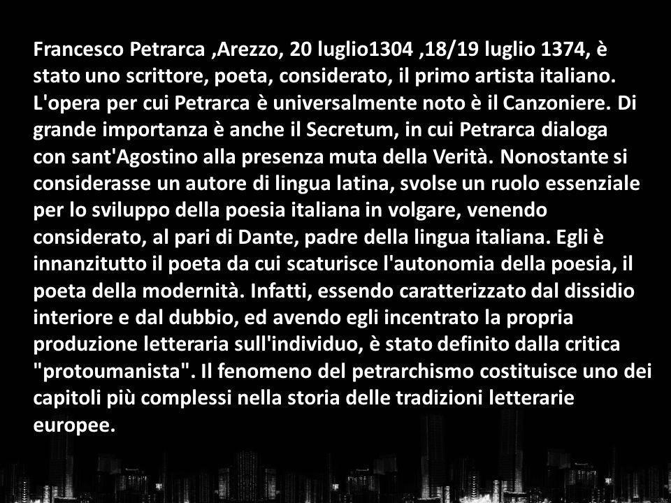 Francesco Petrarca ,Arezzo, 20 luglio1304 ,18/19 luglio 1374, è stato uno scrittore, poeta, considerato, il primo artista italiano.