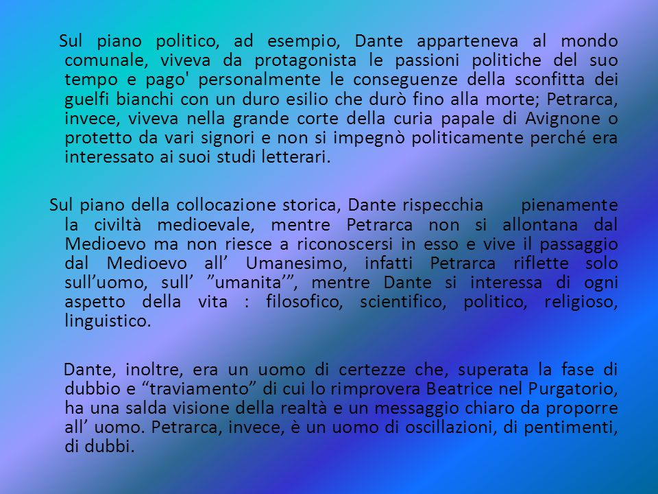 Sul piano politico, ad esempio, Dante apparteneva al mondo comunale, viveva da protagonista le passioni politiche del suo tempo e pago personalmente le conseguenze della sconfitta dei guelfi bianchi con un duro esilio che durò fino alla morte; Petrarca, invece, viveva nella grande corte della curia papale di Avignone o protetto da vari signori e non si impegnò politicamente perché era interessato ai suoi studi letterari.