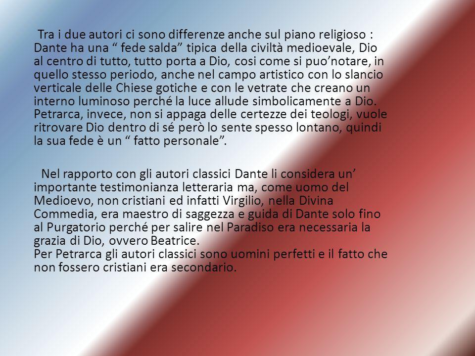 Tra i due autori ci sono differenze anche sul piano religioso : Dante ha una fede salda tipica della civiltà medioevale, Dio al centro di tutto, tutto porta a Dio, cosi come si puo'notare, in quello stesso periodo, anche nel campo artistico con lo slancio verticale delle Chiese gotiche e con le vetrate che creano un interno luminoso perché la luce allude simbolicamente a Dio. Petrarca, invece, non si appaga delle certezze dei teologi, vuole ritrovare Dio dentro di sé però lo sente spesso lontano, quindi la sua fede è un fatto personale .