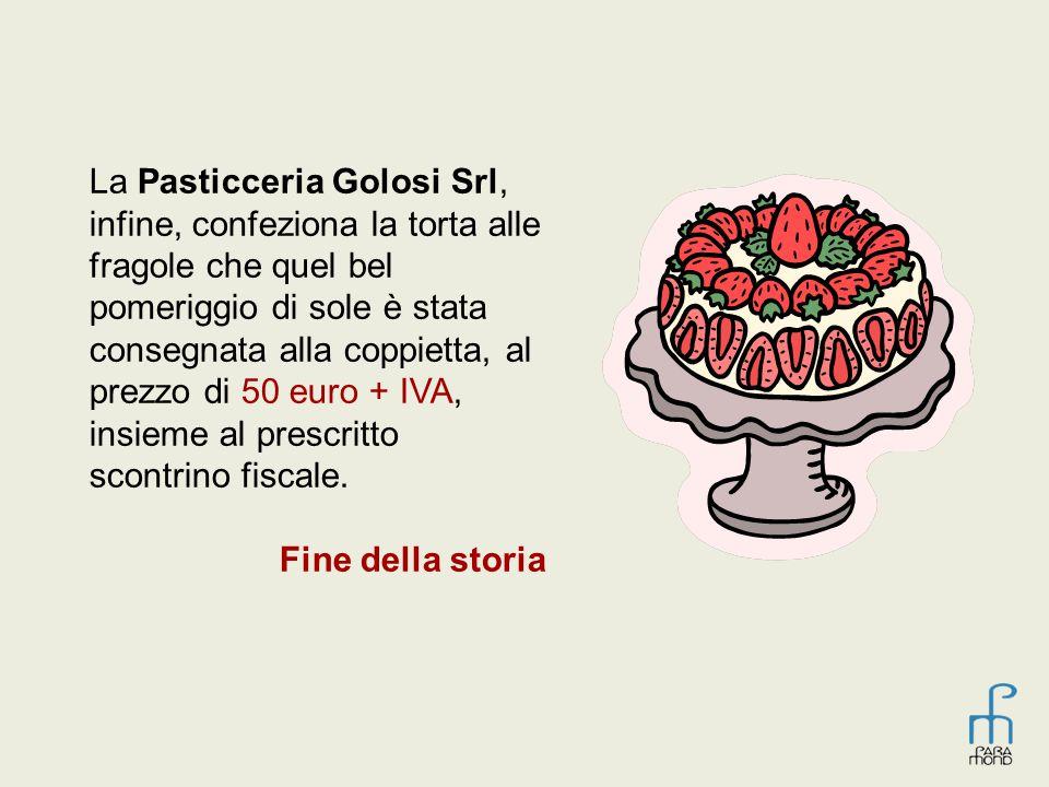 La Pasticceria Golosi Srl, infine, confeziona la torta alle fragole che quel bel pomeriggio di sole è stata consegnata alla coppietta, al prezzo di 50 euro + IVA, insieme al prescritto scontrino fiscale.