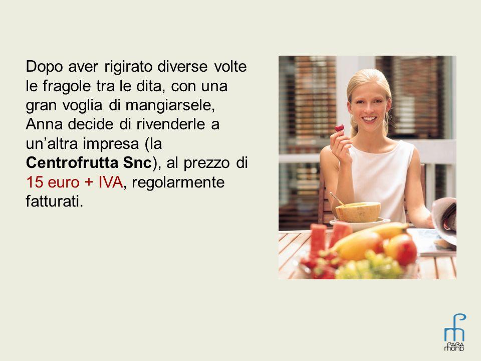 Dopo aver rigirato diverse volte le fragole tra le dita, con una gran voglia di mangiarsele, Anna decide di rivenderle a un'altra impresa (la Centrofrutta Snc), al prezzo di 15 euro + IVA, regolarmente fatturati.