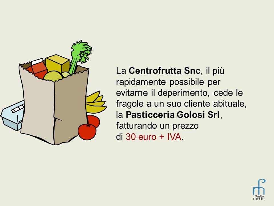 La Centrofrutta Snc, il più rapidamente possibile per evitarne il deperimento, cede le fragole a un suo cliente abituale, la Pasticceria Golosi Srl, fatturando un prezzo di 30 euro + IVA.