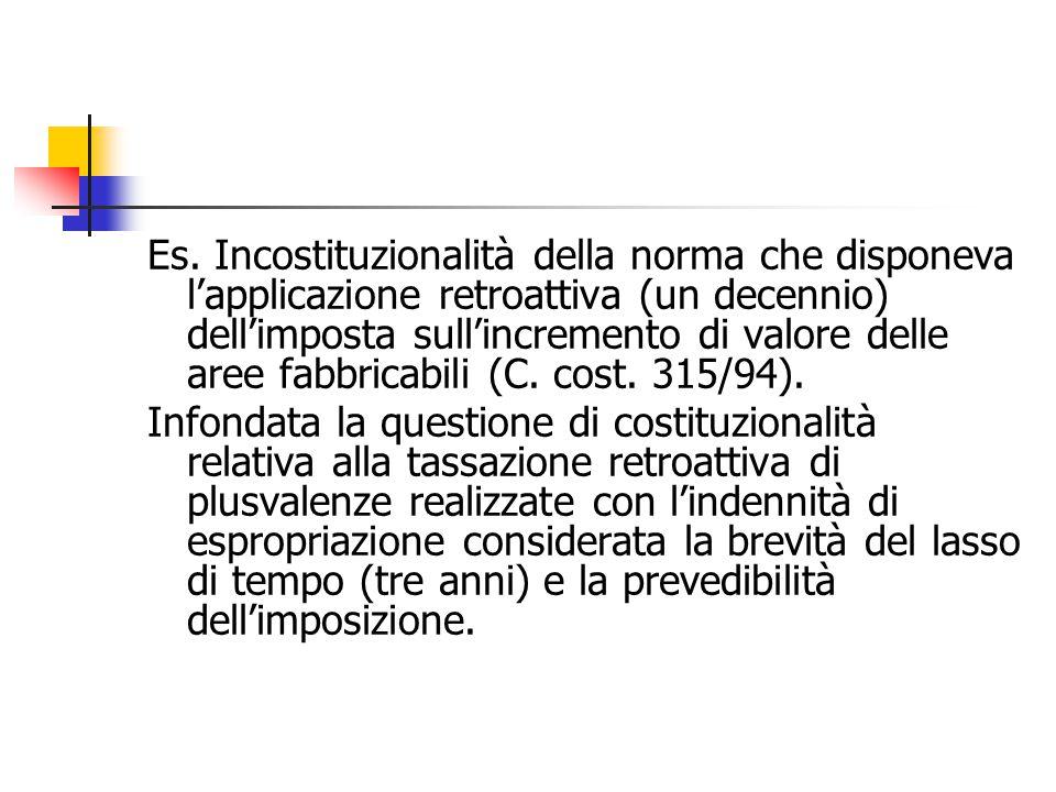 Es. Incostituzionalità della norma che disponeva l'applicazione retroattiva (un decennio) dell'imposta sull'incremento di valore delle aree fabbricabili (C. cost. 315/94).