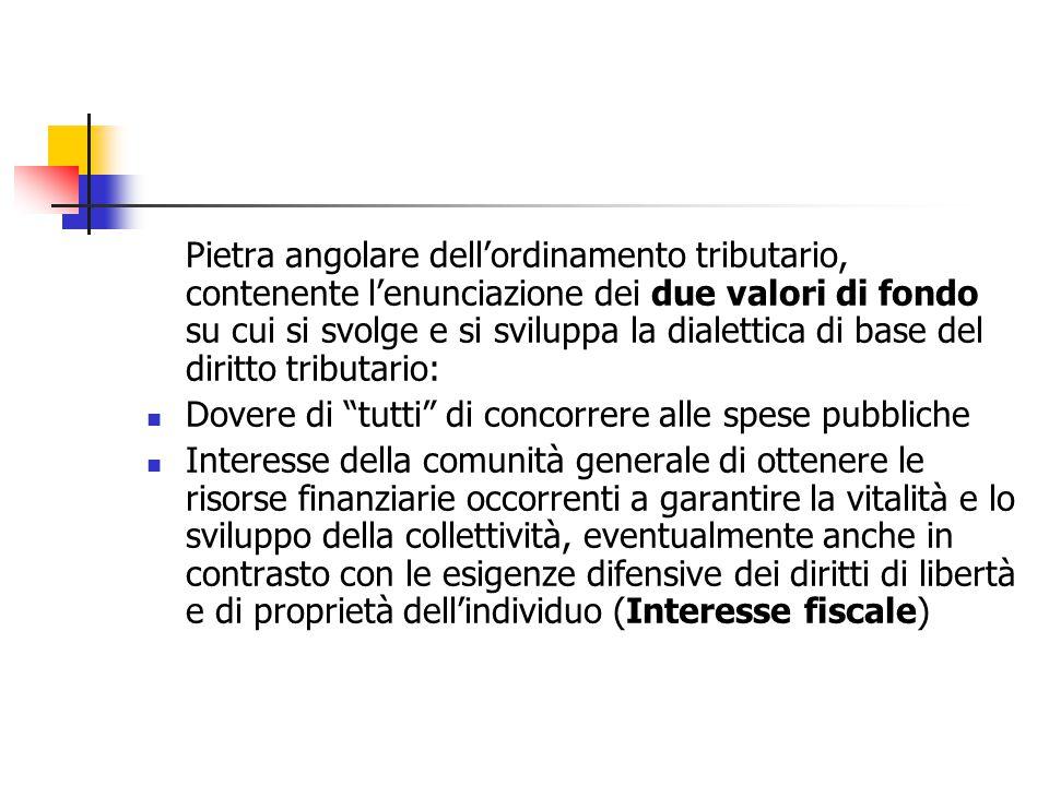 Pietra angolare dell'ordinamento tributario, contenente l'enunciazione dei due valori di fondo su cui si svolge e si sviluppa la dialettica di base del diritto tributario: