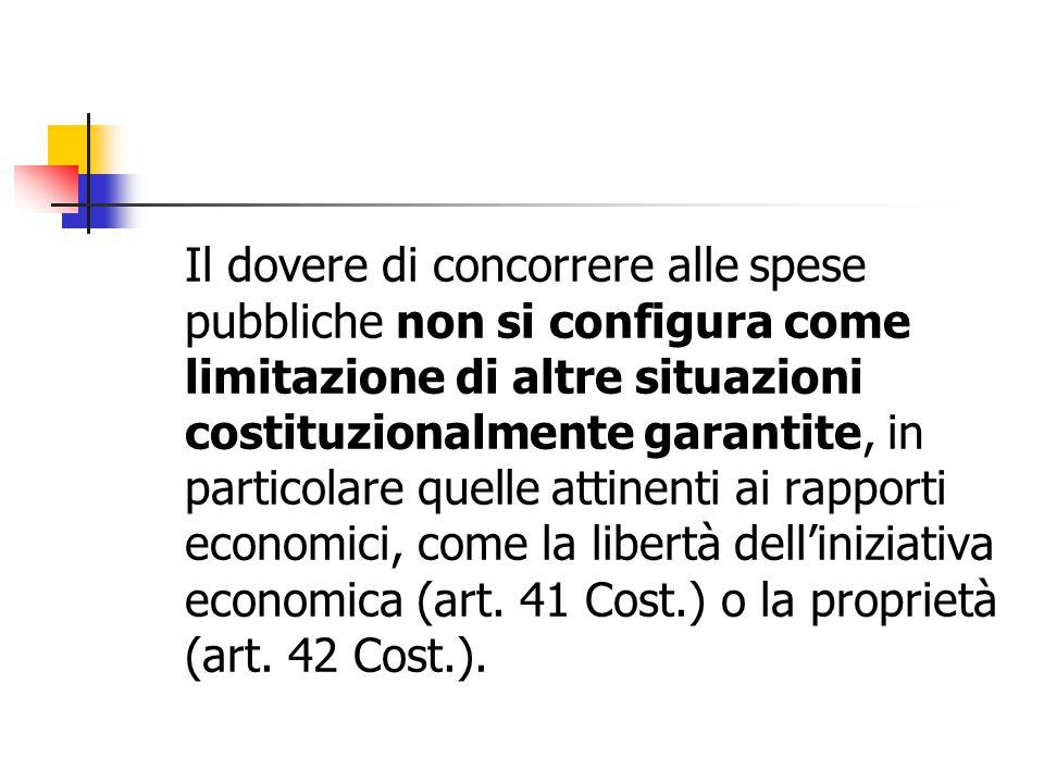 Il dovere di concorrere alle spese pubbliche non si configura come limitazione di altre situazioni costituzionalmente garantite, in particolare quelle attinenti ai rapporti economici, come la libertà dell'iniziativa economica (art.