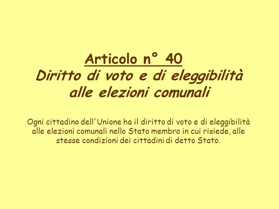 Articolo n° 40 Diritto di voto e di eleggibilità alle elezioni comunali Ogni cittadino dell Unione ha il diritto di voto e di eleggibilità alle elezioni comunali nello Stato membro in cui risiede, alle stesse condizioni dei cittadini di detto Stato.