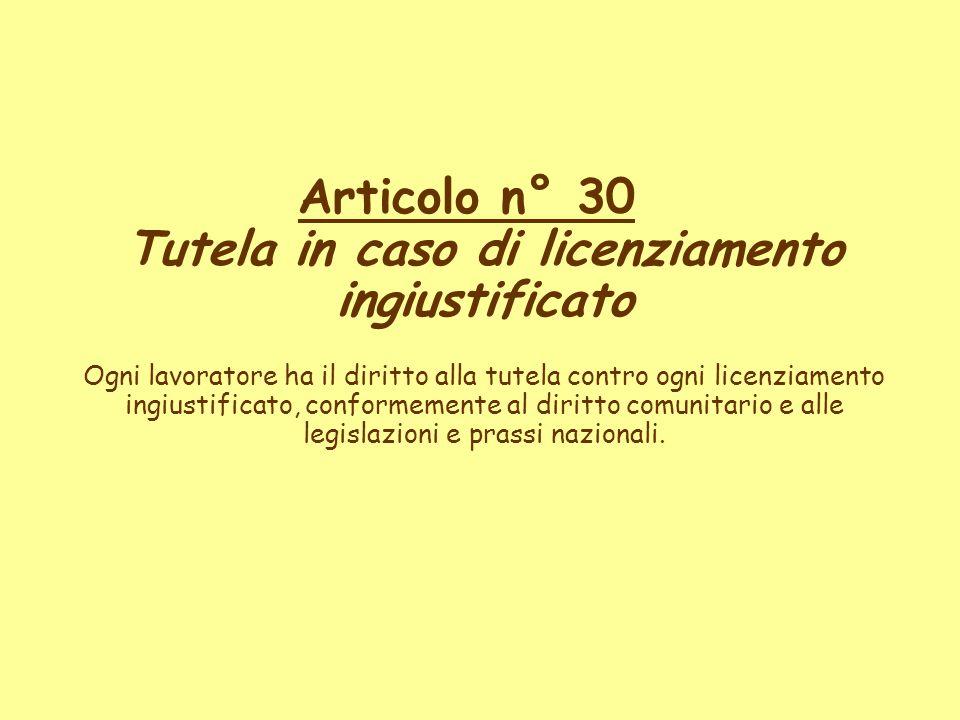 Articolo n° 30 Tutela in caso di licenziamento ingiustificato Ogni lavoratore ha il diritto alla tutela contro ogni licenziamento ingiustificato, conformemente al diritto comunitario e alle legislazioni e prassi nazionali.