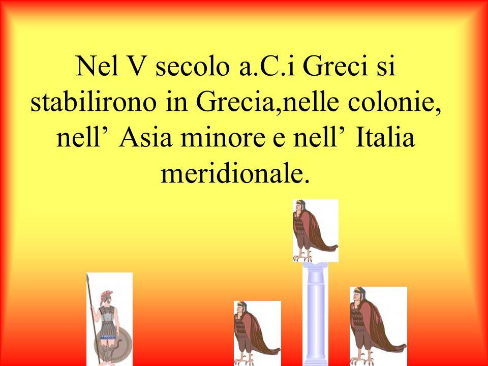 Nel V secolo a.C.i Greci si stabilirono in Grecia,nelle colonie, nell' Asia minore e nell' Italia meridionale.