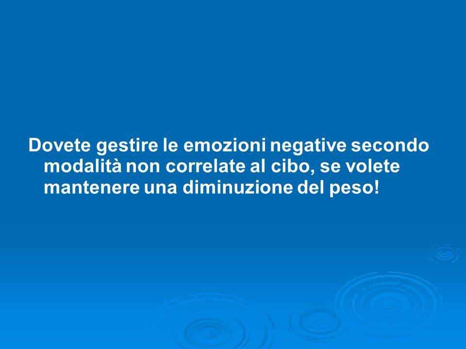 Dovete gestire le emozioni negative secondo modalità non correlate al cibo, se volete mantenere una diminuzione del peso!