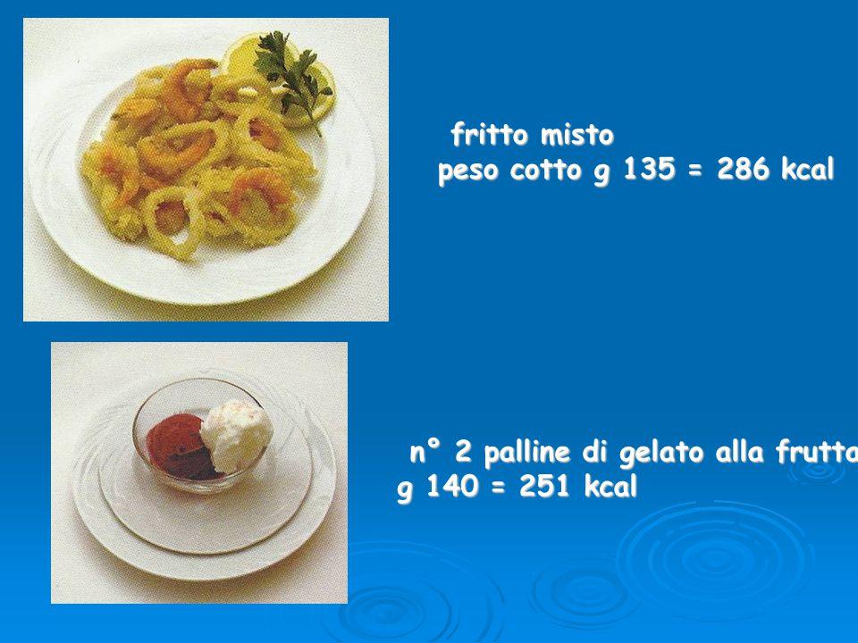 fritto misto peso cotto g 135 = 286 kcal n° 2 palline di gelato alla frutta g 140 = 251 kcal