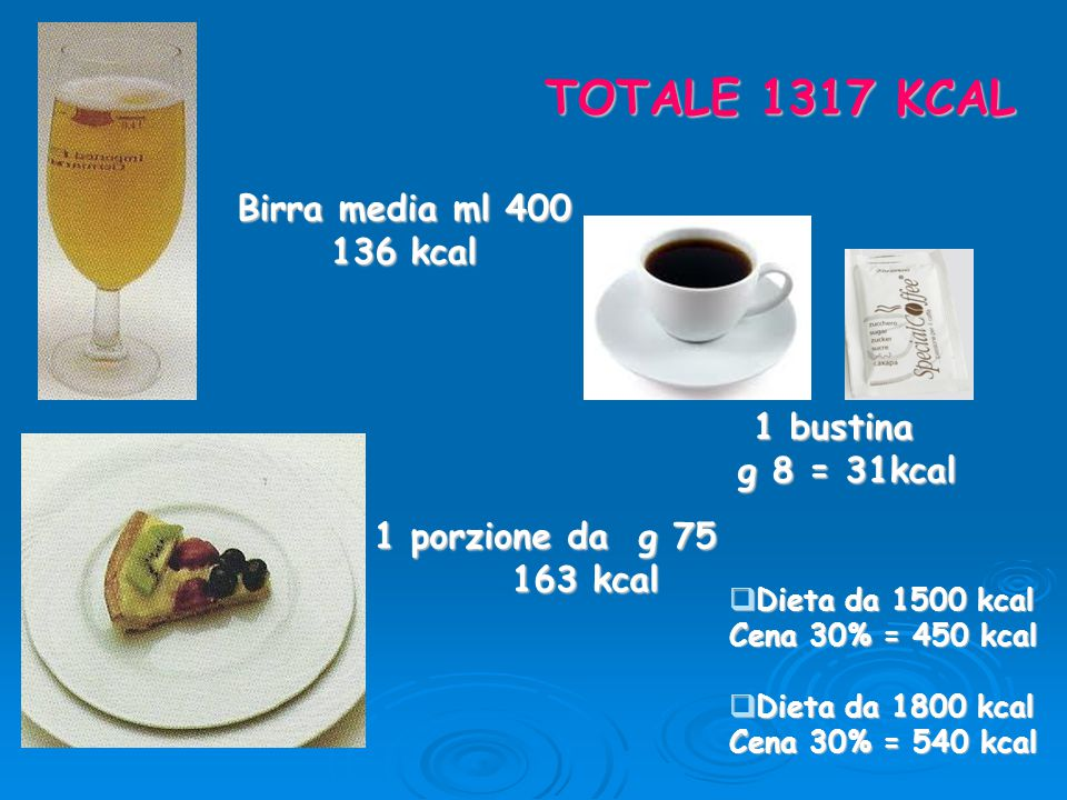TOTALE 1317 KCAL Birra media ml 400 136 kcal 1 bustina g 8 = 31kcal