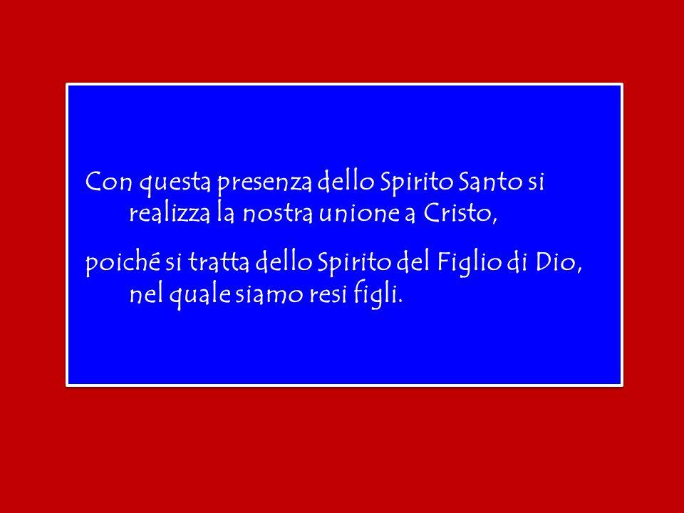 Con questa presenza dello Spirito Santo si realizza la nostra unione a Cristo, poiché si tratta dello Spirito del Figlio di Dio, nel quale siamo resi figli.