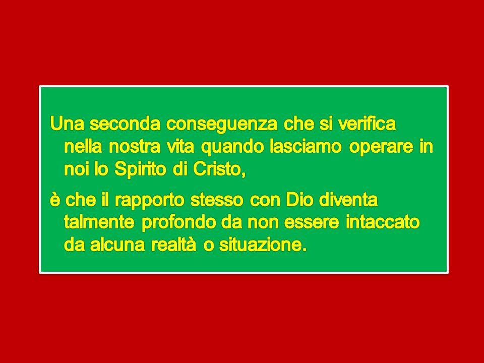 Una seconda conseguenza che si verifica nella nostra vita quando lasciamo operare in noi lo Spirito di Cristo, è che il rapporto stesso con Dio diventa talmente profondo da non essere intaccato da alcuna realtà o situazione.