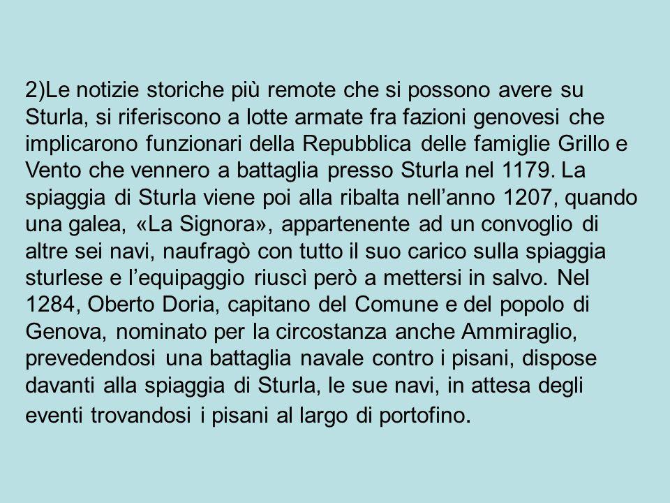 2)Le notizie storiche più remote che si possono avere su Sturla, si riferiscono a lotte armate fra fazioni genovesi che implicarono funzionari della Repubblica delle famiglie Grillo e Vento che vennero a battaglia presso Sturla nel 1179.