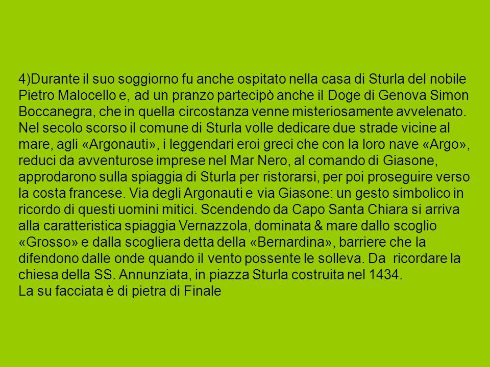 4)Durante il suo soggiorno fu anche ospitato nella casa di Sturla del nobile Pietro Malocello e, ad un pranzo partecipò anche il Doge di Genova Simon Boccanegra, che in quella circostanza venne misteriosamente avvelenato. Nel secolo scorso il comune di Sturla volle dedicare due strade vicine al mare, agli «Argonauti», i leggendari eroi greci che con la loro nave «Argo», reduci da avventurose imprese nel Mar Nero, al comando di Giasone, approdarono sulla spiaggia di Sturla per ristorarsi, per poi proseguire verso la costa francese. Via degli Argonauti e via Giasone: un gesto simbolico in ricordo di questi uomini mitici. Scendendo da Capo Santa Chiara si arriva alla caratteristica spiaggia Vernazzola, dominata & mare dallo scoglio «Grosso» e dalla scogliera detta della «Bernardina», barriere che la difendono dalle onde quando il vento possente le solleva. Da ricordare la chiesa della SS. Annunziata, in piazza Sturla costruita nel 1434.