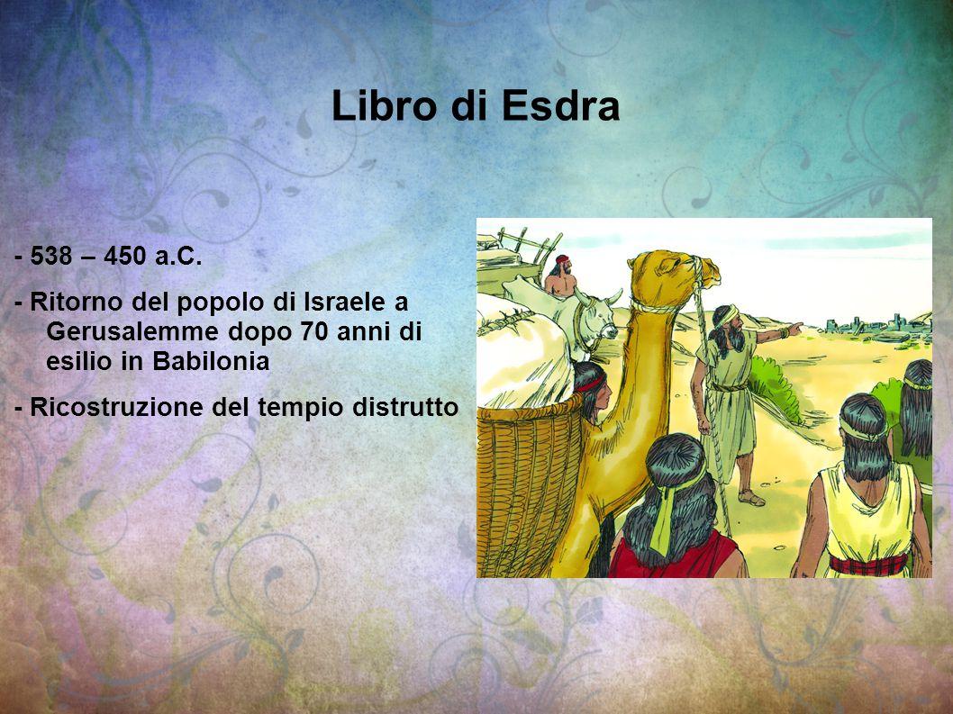 Libro di Esdra - 538 – 450 a.C. - Ritorno del popolo di Israele a Gerusalemme dopo 70 anni di esilio in Babilonia.