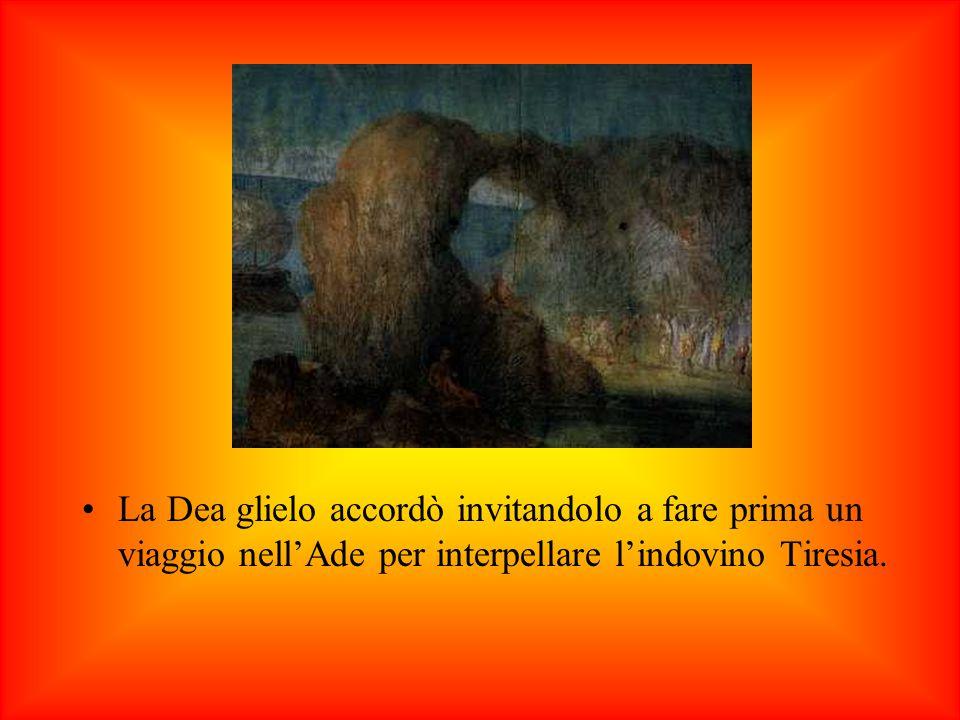 La Dea glielo accordò invitandolo a fare prima un viaggio nell'Ade per interpellare l'indovino Tiresia.