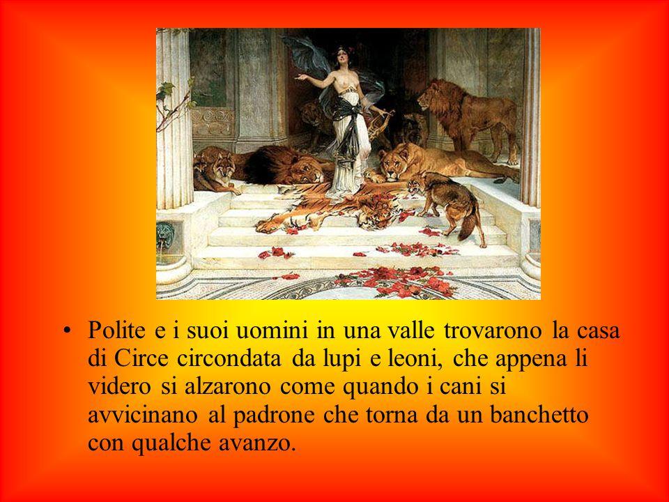 Polite e i suoi uomini in una valle trovarono la casa di Circe circondata da lupi e leoni, che appena li videro si alzarono come quando i cani si avvicinano al padrone che torna da un banchetto con qualche avanzo.