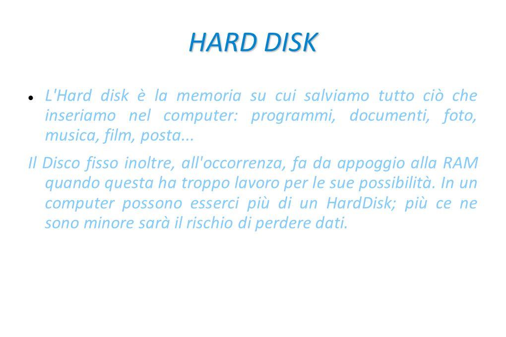 HARD DISK L Hard disk è la memoria su cui salviamo tutto ciò che inseriamo nel computer: programmi, documenti, foto, musica, film, posta...