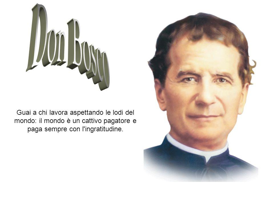 Don Bosco Guai a chi lavora aspettando le lodi del mondo: il mondo è un cattivo pagatore e paga sempre con l ingratitudine.