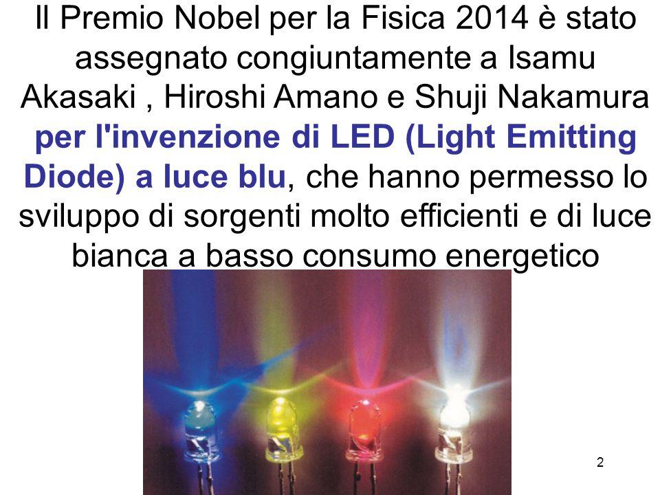 Il Premio Nobel per la Fisica 2014 è stato assegnato congiuntamente a Isamu Akasaki , Hiroshi Amano e Shuji Nakamura per l invenzione di LED (Light Emitting Diode) a luce blu, che hanno permesso lo sviluppo di sorgenti molto efficienti e di luce bianca a basso consumo energetico