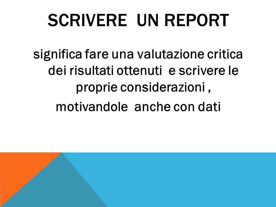 SCRIVERE UN REPORT significa fare una valutazione critica dei risultati ottenuti e scrivere le proprie considerazioni , motivandole anche con dati