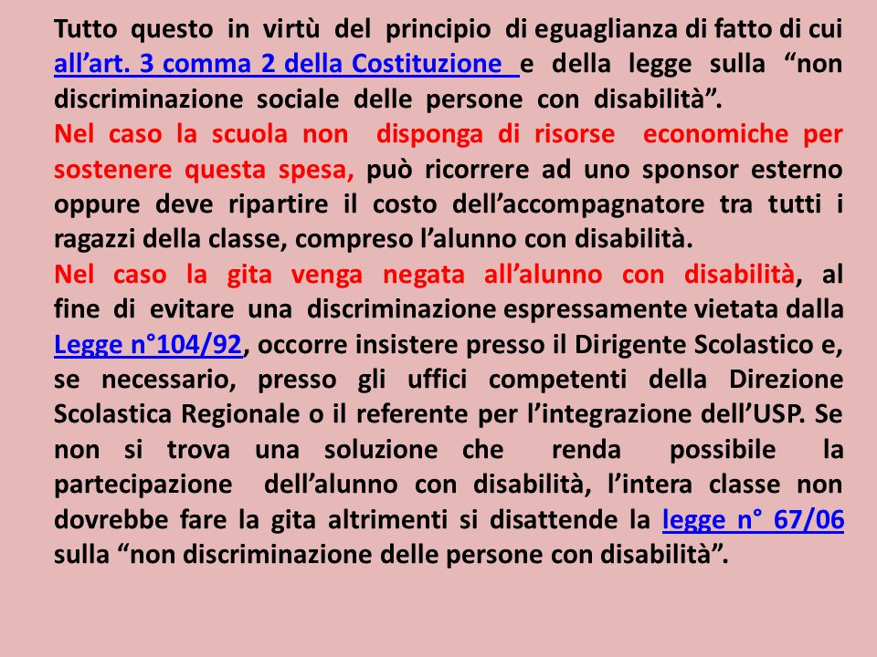 Tutto questo in virtù del principio di eguaglianza di fatto di cui all'art. 3 comma 2 della Costituzione e della legge sulla non discriminazione sociale delle persone con disabilità .