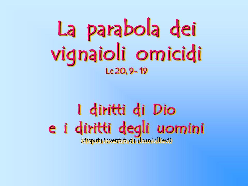 La parabola dei vignaioli omicidi Lc 20, 9- 19 I diritti di Dio e i diritti degli uomini (disputa inventata da alcuni allievi)