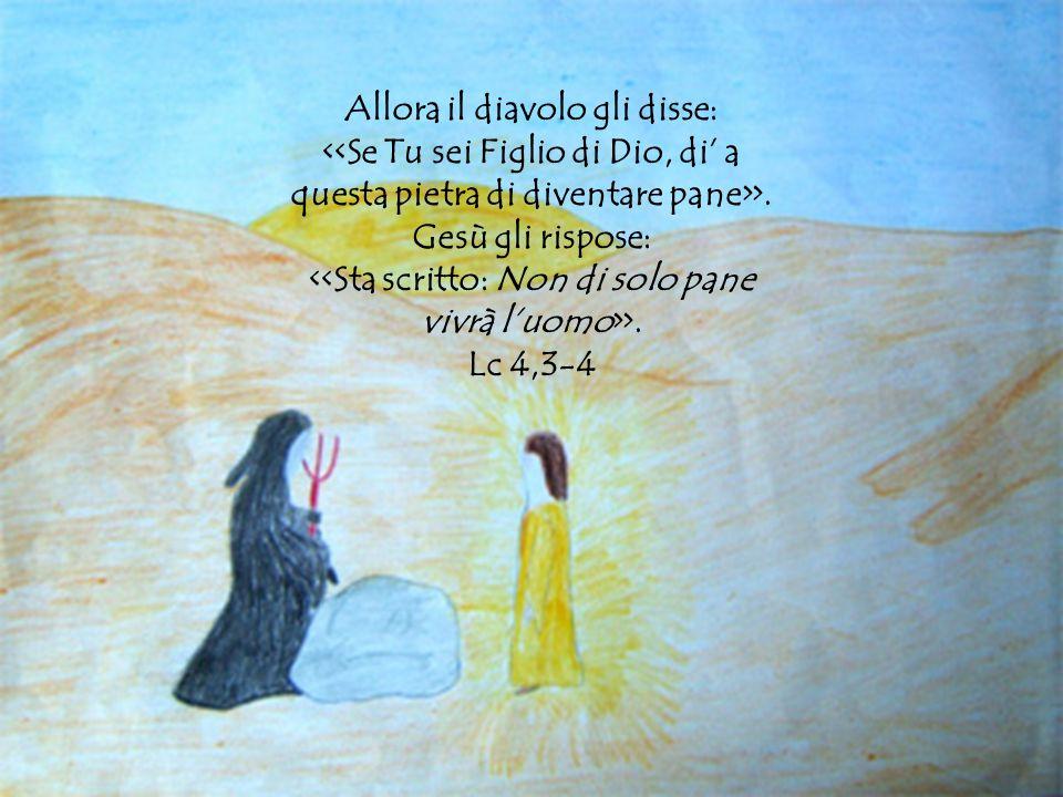 Allora il diavolo gli disse: <<Se Tu sei Figlio di Dio, di' a questa pietra di diventare pane>>. Gesù gli rispose: <<Sta scritto: Non di solo pane vivrà l'uomo>>.