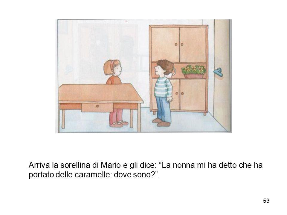 Arriva la sorellina di Mario e gli dice: La nonna mi ha detto che ha portato delle caramelle: dove sono .