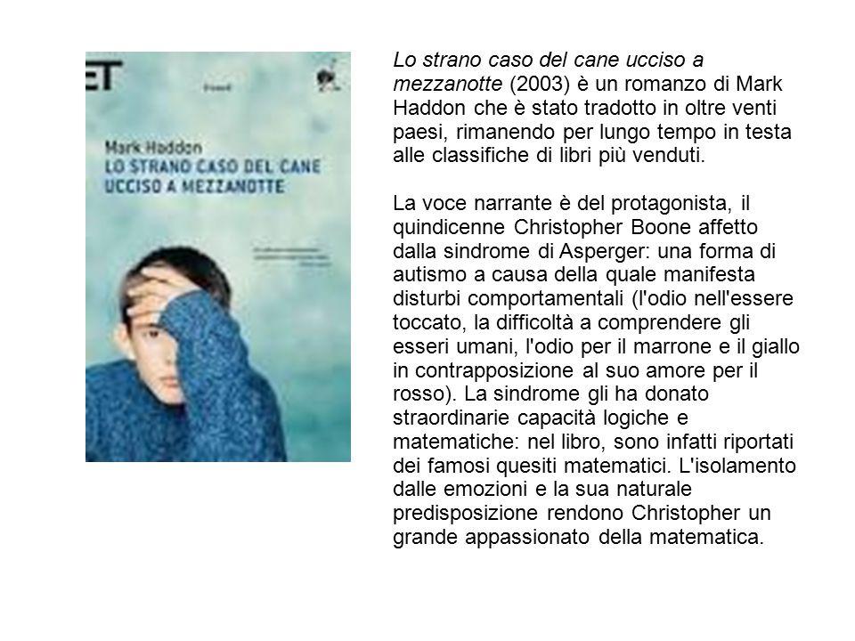 Lo strano caso del cane ucciso a mezzanotte (2003) è un romanzo di Mark Haddon che è stato tradotto in oltre venti paesi, rimanendo per lungo tempo in testa alle classifiche di libri più venduti.