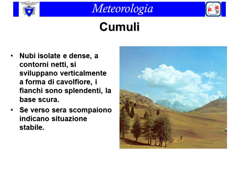 Cumuli Nubi isolate e dense, a contorni netti, si sviluppano verticalmente a forma di cavolfiore, i fianchi sono splendenti, la base scura.