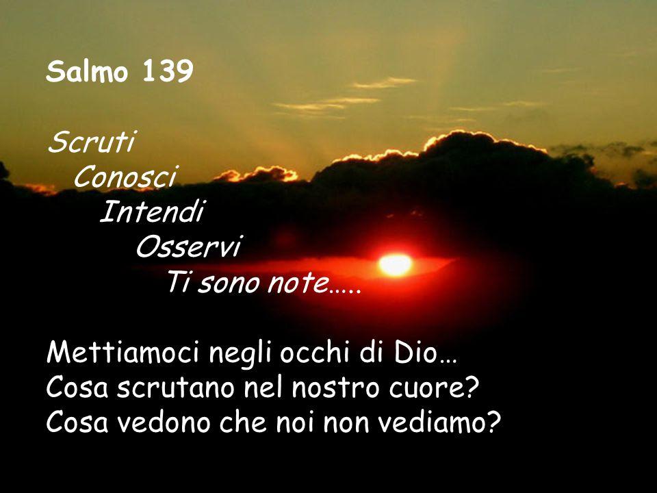 Salmo 139 Scruti Conosci Intendi Osservi Ti sono note…