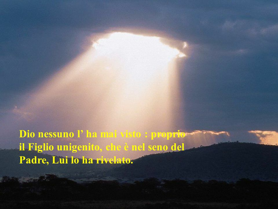Dio nessuno l' ha mai visto : proprio il Figlio unigenito, che è nel seno del Padre, Lui lo ha rivelato.