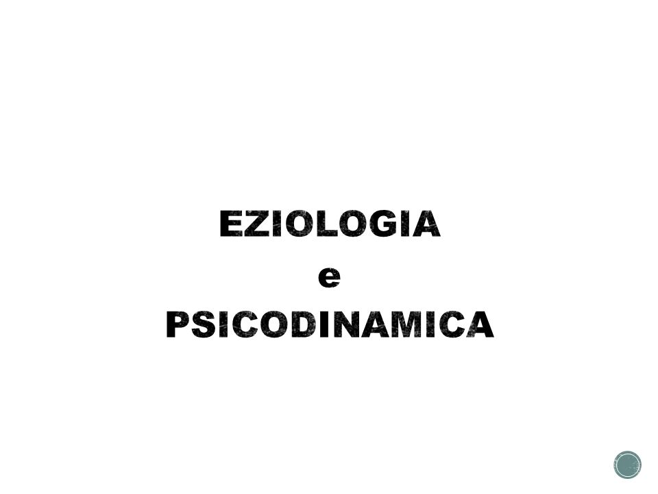 EZIOLOGIA e PSICODINAMICA